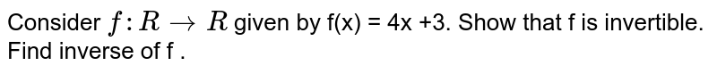 Consider `f : R rarr R ` given by f(x) = 4x +3. Show that f is invertible. Find inverse of f .