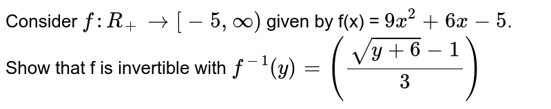 Consider `f : R_(+) rarr [-5,oo)` given by f(x) = `9x^(2) +6x-5`. Show that f is invertible with `f^(-1)(y) = ((sqrt(y+6)-1)/3)`