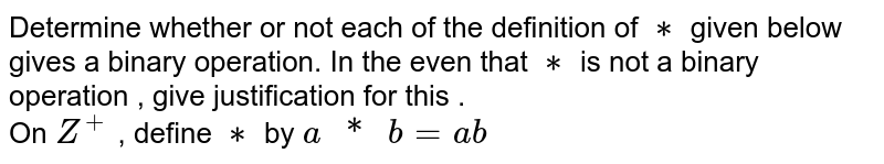 """Determine whether or not each of the definition of `**` given below gives a binary operation. In the even that `**` is not a binary operation , give justification for this . <br> On `Z^(+)` , define `**`  by `a"""" * """" b = ab`"""