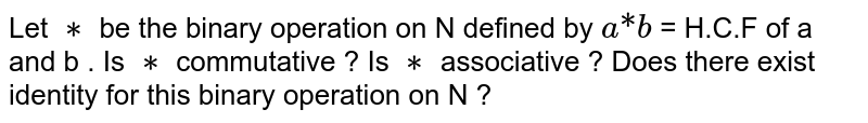 """Let `**` be the binary operation on N defined by `a""""*""""b` = H.C.F of a and b . Is `**` commutative ? Is `**` associative ? Does there exist identity for this binary operation on N ?"""