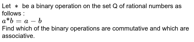 """Let `**` be a binary operation on the set Q of rational numbers as follows : <br> `a """"*"""" b = a -b` <br> Find which of the binary operations are commutative and which are associative."""