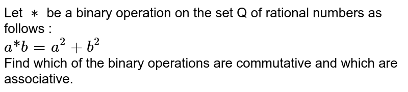 """Let `**` be a binary operation on the set Q of rational numbers as follows : <br> `a """"*"""" b = a^(2) -b^(2)` <br> Find which of the binary operations are commutative and which are associative."""