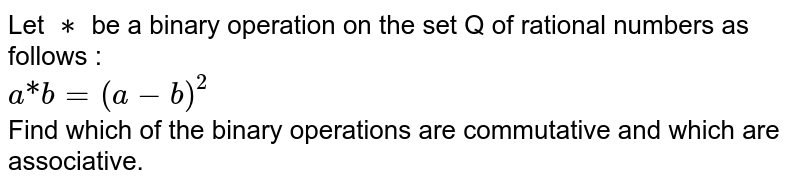 """Let `**` be a binary operation on the set Q of rational numbers as follows : <br> `a """"*"""" b = (a-b)^(2)` <br> Find which of the binary operations are commutative and which are associative."""