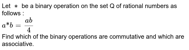 """Let `**` be a binary operation on the set Q of rational numbers as follows : <br> `a """"*"""" b = (ab)/(4)` <br> Find which of the binary operations are commutative and which are associative."""