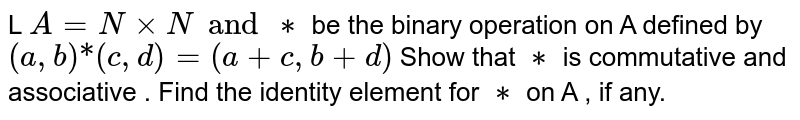 """L `A = NxxN and **` be the binary operation on A defined by `(a,b) """"*"""" (c,d) = (a+c,b+d) ` Show that `**` is commutative and associative . Find the identity element for `**` on A , if any."""