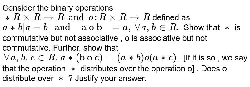 """Consider the binary operations `** R xx R rarrR and o : RxxR rarrR` defined as `a**b  a-b  and """" a o b """" = a, AA a , b in R .` Show that `**` is commutative but not associative , o is associative but not commutative. Further, show that `AA a , b ,c in R , a ** (""""b o c"""")= (a**b) o (a**c)` . [If it is so , we say that the operation `**` distributes over the operation o] . Does o distribute over `**` ? Justify your answer."""