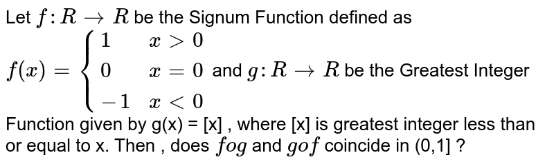 Let `f : R rarr R `be the Signum Function defined as `f(x) = {(1,xgt0),(0,x = 0),(-1,xlt0):}`  and ` g : R rarr R ` be the Greatest Integer Function given by g(x) = [x] , where [x] is greatest integer less than or equal to x. Then , does for and gof coincide in (0,1] ?
