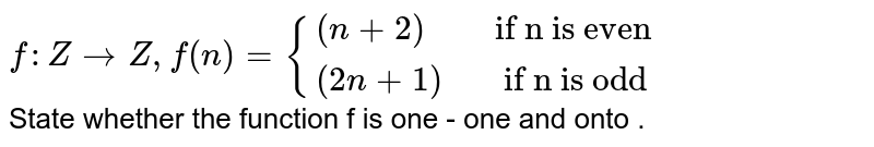 """`f:Z rarrZ , f(n) ={{:((n+2),"""" if n is even""""),((2n+1),""""  if n is odd"""" ):}` <br> State whether the function f is one - one and onto ."""