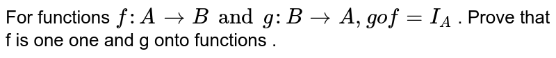 For functions `f: A rarr B and g : B rarr A , gof = I_A` . Prove that f is one one and g onto functions .