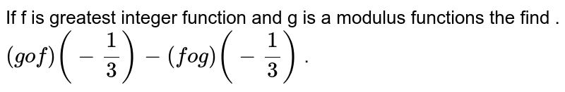 If f is greatest integer function and g is a modulus functions the find . <br> `(gof) (-1/3)-(fog)(-1/3)` .