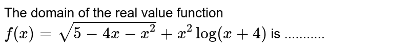 The domain of the real value function `f(x) = sqrt(5-4x-x^(2))+x^(2)log(x+4)` is ...........