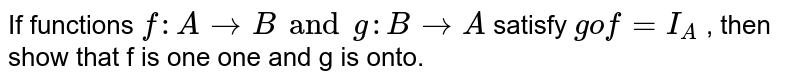 If functions `f : A rarr B and g : B rarr A` satisfy `gof = I_A` , then show that f is one one and g is onto.