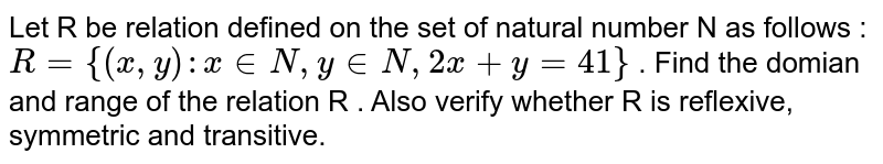 Let R be relation defined on the set of natural number N as follows : `R = {(x,y) : x in N, y in N , 2x + y =41}`  . Find the domian and range of the relation R . Also verify whether R is reflexive, symmetric and transitive.