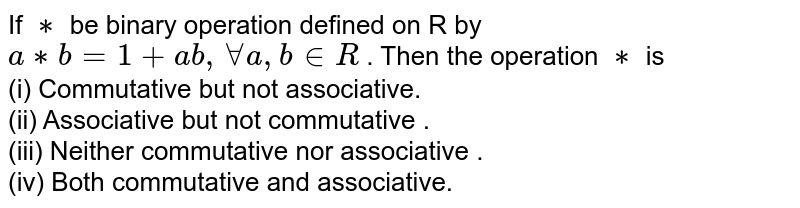 If `**` be binary operation defined on R by `a**b = 1 + ab, AA a,b in R` . Then the operation `**` is <br> (i) Commutative but not associative.  <br> (ii) Associative but not commutative . <br> (iii) Neither commutative nor associative . <br> (iv) Both commutative and associative.