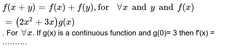 """`f(x+y) = f(x) + f(y), """"for """" AA x and y and f(x)= (2x^(2) + 3x) g(x)`. For `AA x`. If g(x) is a continuous function and g(0)= 3 then f'(x) = ………."""