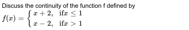 """Discuss the continuity of the function f defined by `f(x)= {(x+2"""","""",""""if"""" x le 1),(x-2"""","""",""""if"""" x gt 1):}`"""