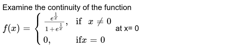 """Examine the continuity of the function <br> `f(x) = {((e^((1)/(x)))/(1 + e^((1)/(x)))"""","""",""""if """" x ne 0),(0"""","""",""""if"""" x = 0):}` at x= 0"""