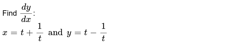 Find `(dy)/(dx)` of each of the functions expressed in parametric form:   <br> `x=t  + (1)/(t) and y= t- (1)/(t), t in R- {0}`