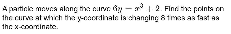 A particle moves along the curve `6y=x^(3)+2`. Find the points on the curve at which the y-coordinate is changing 8 times as fast as the x-coordinate.