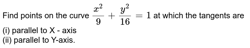 Find points on the curve `(x^(2))/(9)+(y^(2))/(16)=1` at which the tangents are  <br>  (i) parallel to X - axis  <br>  (ii) parallel to Y-axis.