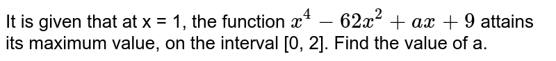 It is given that at x = 1, the function `x^(4)-62x^(2)+ax+9` attains its maximum value, on the interval [0, 2]. Find the value of a.