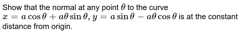 Show that the normal at any point `theta` to the curve `x = a cos theta + a theta sin theta, y = a sin theta - a theta cos theta` is at the constant distance from origin.
