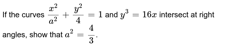 If the curves `(x^(2))/(a^(2))+(y^(2))/(4)=1` and `y^(3)=16x` intersect at right angles, show that `a^(2)=(4)/(3)`.