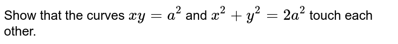 Show that the curves `xy=a^(2)` and `x^(2)+y^(2)=2a^(2)` touch each other.