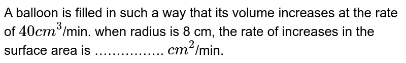 A balloon is filled in such a way that its volume increases at the rate of `40 cm^(3)`/min. when radius is 8 cm, the rate of increases in the surface area is ……………. `cm^(2)`/min.