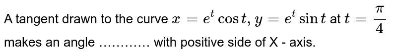A tangent drawn to the curve `x=e^(t)cos t, y=e^(t) sin t` at `t=(pi)/(4)` makes an angle ………… with positive side of X - axis.