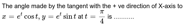 The angle made by the tangent with the + ve direction of X-axis to `x=e^(t)cos t, y = e^(t)sin t` at `t=(pi)/(4)` is ……….