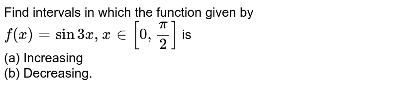 Find intervals in which the function given by `f(x)=sin 3x, x in [0, (pi)/(2)]` is  <br>  (a) Increasing  <br>  (b) Decreasing.