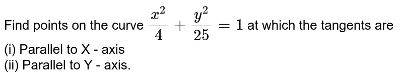Find points on the curve `(x^(2))/(4)+(y^(2))/(25)=1` at which the tangents are  <br>  (i) Parallel to X - axis  <br>  (ii) Parallel to Y - axis.