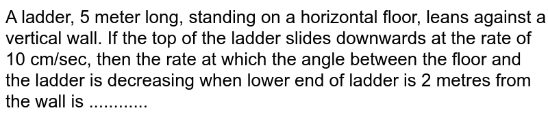 A ladder, 5 meter long, standing on a horizontal floor, leans against a vertical wall. If the top of the ladder slides downwards at the rate of 10 cm/sec, then the rate at which the angle between the floor and the ladder is decreasing when lower end of ladder is 2 metres from the wall is ............