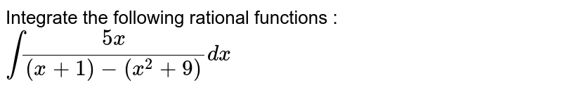 Integrate the following rational functions : <br> `int(5x)/((x+1)-(x^(2)+9))dx`