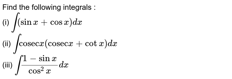 """Find the following integrals : <br> (i) `int (sinx+cosx)dx` <br> (ii) `int """"cosec"""" x (""""cosec"""" x+cot x)dx` <br> `int (1-sinx)/(cos^(2)x)dx`"""