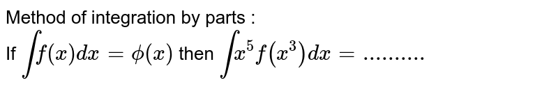 Method of integration by parts : <br> If `intf(x)dx=phi(x)` then `intx^(5)f(x^(3))dx=..........`
