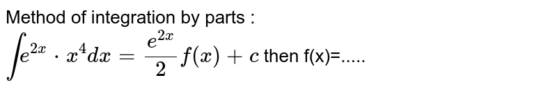 Method of integration by parts : <br> `inte^(2x)*x^(4)dx=(e^(2x))/(2)f(x)+c` then f(x)=.....