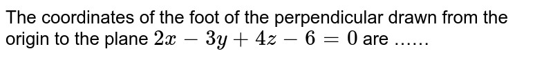 The coordinates  of the  foot of the  perpendicular  drawn  from  the origin  to the  plane   `2x -3y +4z -6=0` are ……