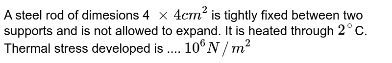 A steel rod of dimesions 4 `xx 4 cm^(2)`  is tightly fixed between two supports and is not allowed to expand. It is heated through `2^(@) `C. Thermal stress developed is .... `10^(6) N//m^(2)`