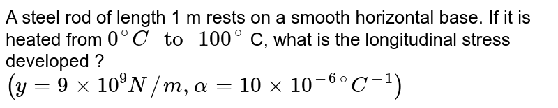"""A steel rod of length 1 m rests on a smooth horizontal base. If it is heated from `0^(@) C """" to """" 100^(@)` C, what is the longitudinal stress developed ?  <br> `(y = 9 xx 10^(9) N//m , alpha = 10 xx 10^(-6) """"""""^(@) C^(-1))`"""