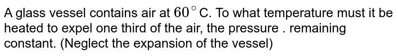 A glass vessel contains air at `60^(@)`C. To what temperature must it be heated to expel one third of the air, the pressure . remaining constant. (Neglect the expansion of the vessel)