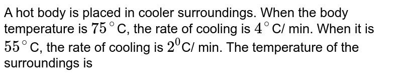 A hot body is placed in cooler surroundings. When the body temperature is `75^(@)`C, the rate of cooling is `4^(@)`C/ min. When it is `55^(@)`C, the rate of cooling is `2^(0)`C/ min. The temperature of the surroundings is