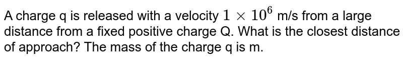 A charge q is released with a velocity `1 xx 10^(6)` m/s from a large distance from a fixed positive charge Q. What is the closest distance of approach? The mass of the charge q is m.