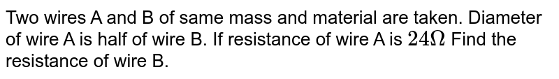 Two wires A and B of same mass and material are taken. Diameter of wire A is half of wire B. If resistance of wire A is `24 Omega` Find the resistance of wire B.