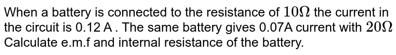 When a battery is connected to the resistance of `10 Omega` the current in the circuit is 0.12 A . The same battery gives 0.07A current with `20 Omega` Calculate e.m.f and internal resistance of the battery.