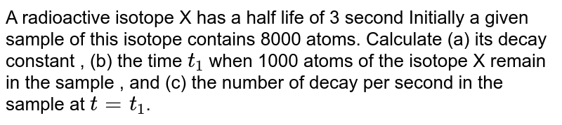 A radioactive isotope X has a half life of 3 second Initially a given sample of this isotope contains 8000 atoms. Calculate (a) its decay constant , (b) the time `t_1` when 1000 atoms of the isotope X remain in the sample , and (c) the number of decay per second in the sample at `t =t_1`.