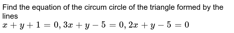 Find the equation of the circum circle of the triangle formed by the lines <br> ` x+ y + 1 =0 , 3x + y -5 =0 , 2x + y -5=0 `
