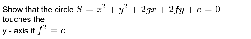Show that the circle ` S = x^(2) +y^(2) +2gx +2fy +c=0 ` touches the <br>  y - axis if ` f^(2) =c`