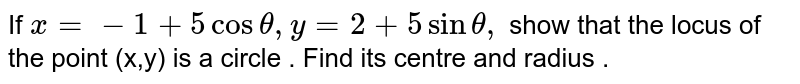 If ` x=-1 + 5 cos theta , y = 2 + sin theta , ` show that the locus of the point (x,y)  is a circle . Find its centre and radius .